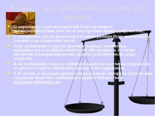 Вопросы рассматриваемые в суде при разводе 1) определить, с кем из родителей