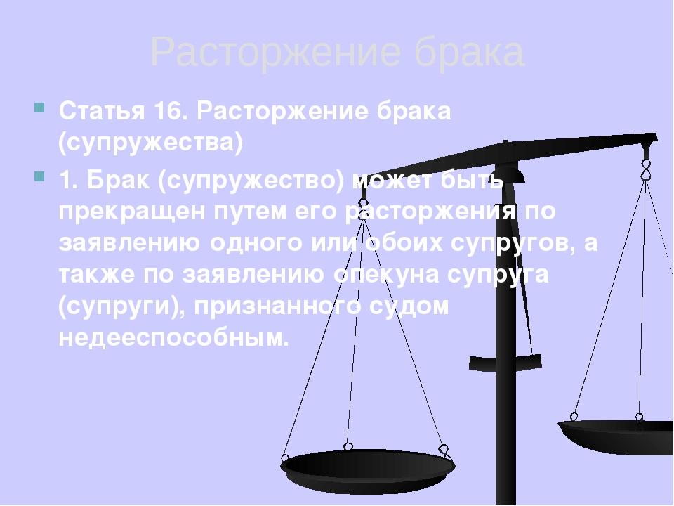 Расторжение брака Статья 16. Расторжение брака (супружества) 1. Брак (супруже...