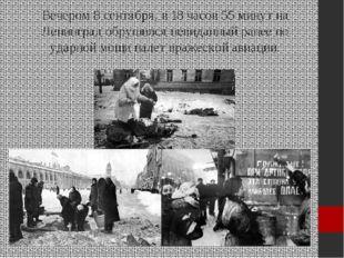 Вечером 8 сентября, в 18 часов 55 минут на Ленинград обрушился невиданный ран