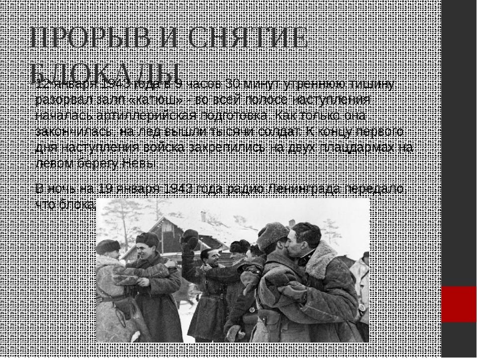 ПРОРЫВ И СНЯТИЕ БЛОКАДЫ 12 января 1943 года в 9 часов 30 минут утреннюю тишин...