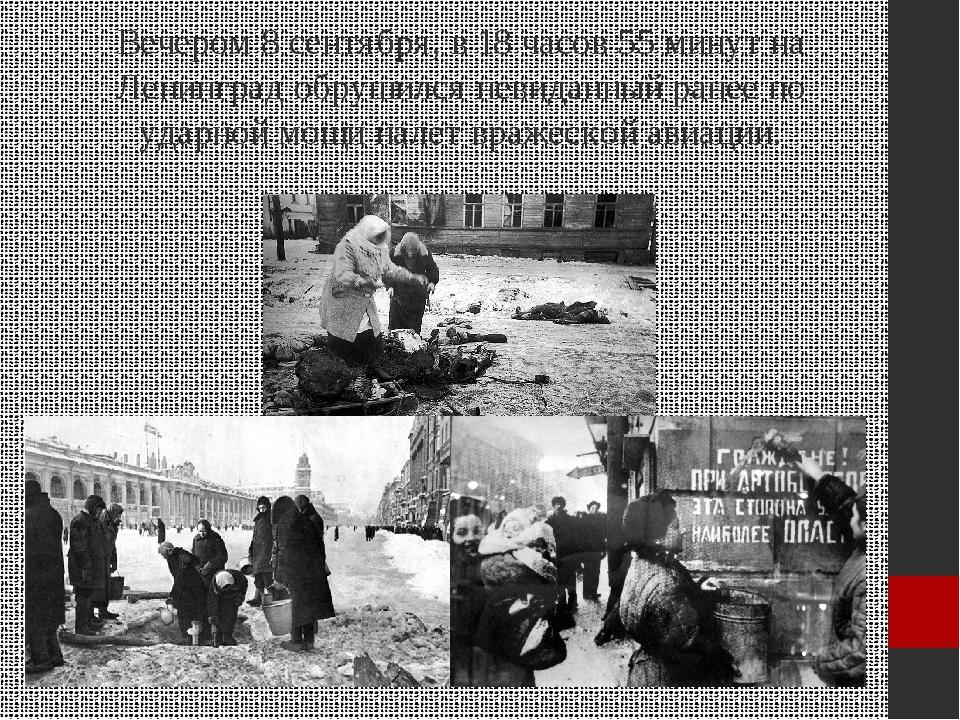 Вечером 8 сентября, в 18 часов 55 минут на Ленинград обрушился невиданный ран...