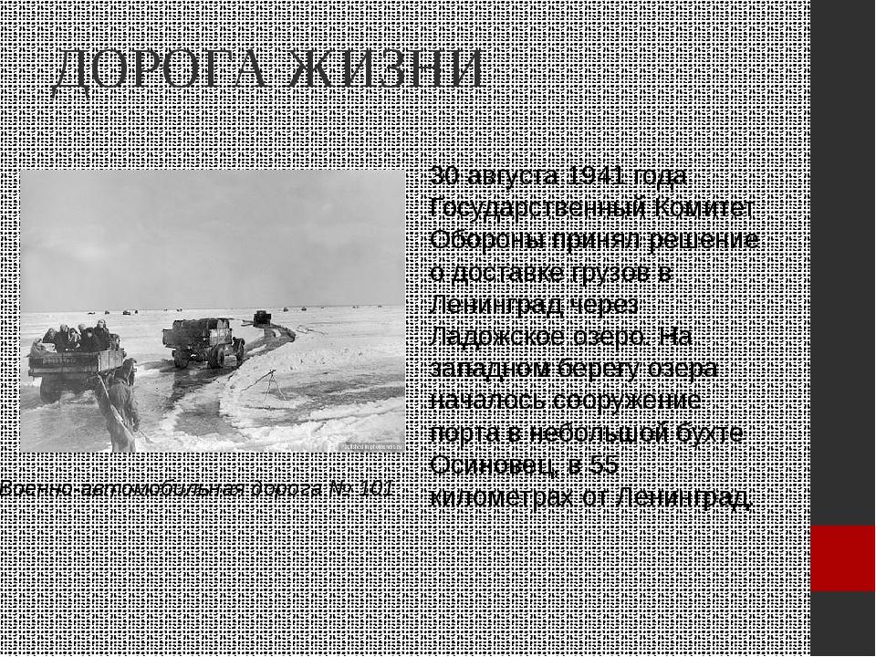 ДОРОГА ЖИЗНИ 30 августа 1941 года Государственный Комитет Обороны принял реше...