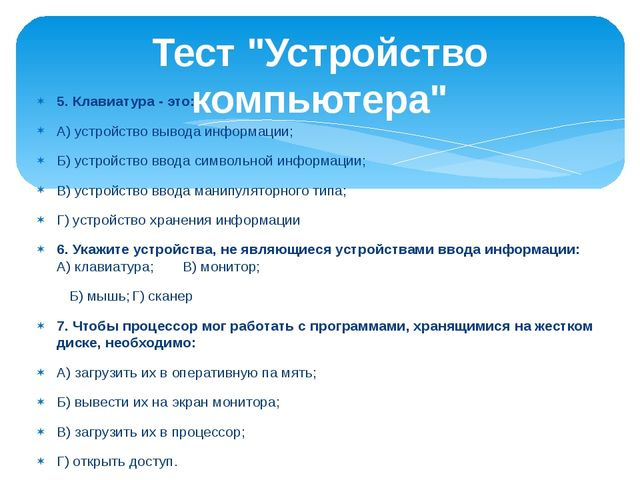 5. Клавиатура - это: А) устройство вывода информации; Б) устройство ввода сим...