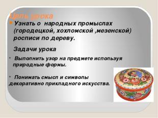 Цель урока Узнать о народных промыслах (городецкой, хохломской ,мезенской) ро