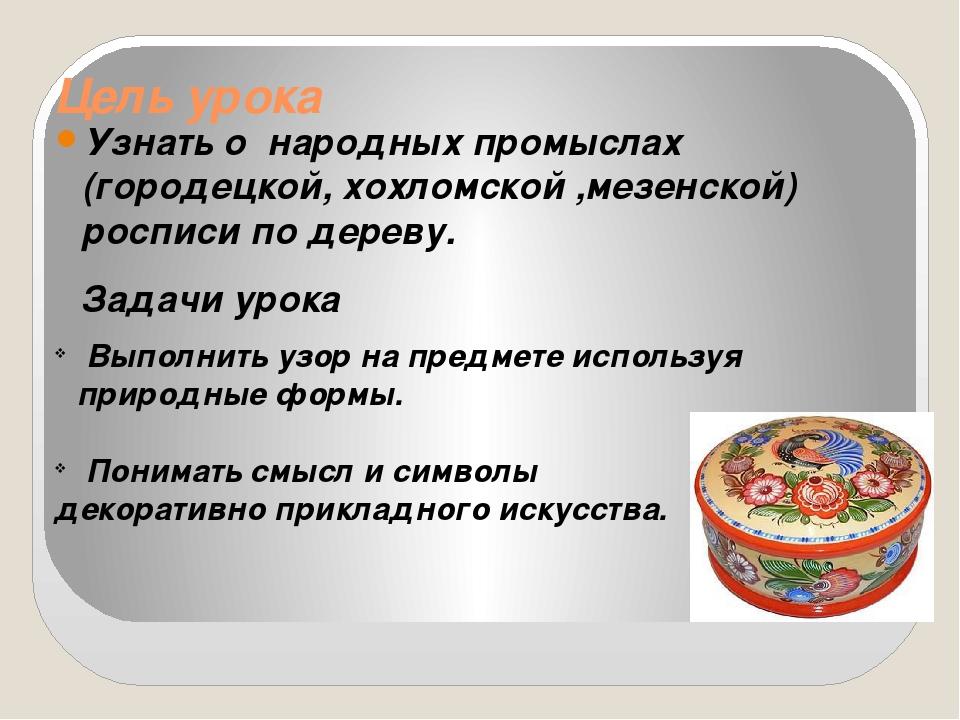 Цель урока Узнать о народных промыслах (городецкой, хохломской ,мезенской) ро...