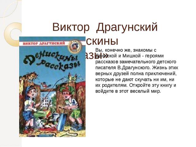 Виктор Драгунский «Денискины рассказы» Вы, конечно же, знакомы с Дениской и...
