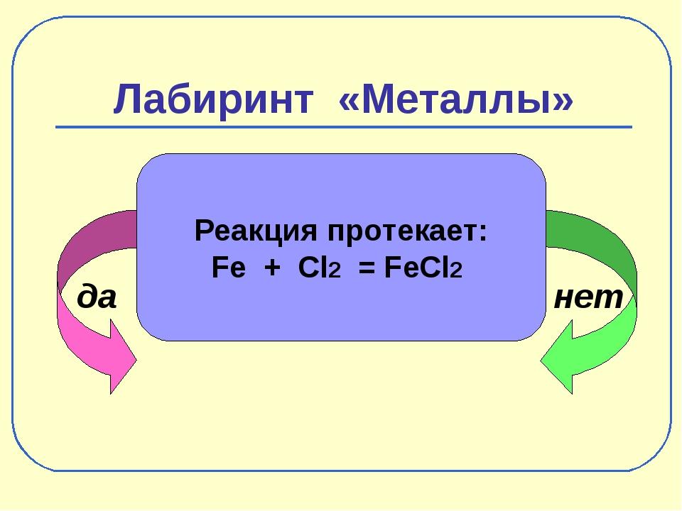 Лабиринт «Металлы» да нет Реакция протекает: Fe + Cl2 = FeCl2