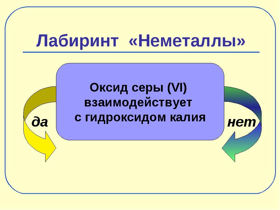 Лабиринт «Неметаллы» да нет Оксид серы (VI) взаимодействует с гидроксидом калия