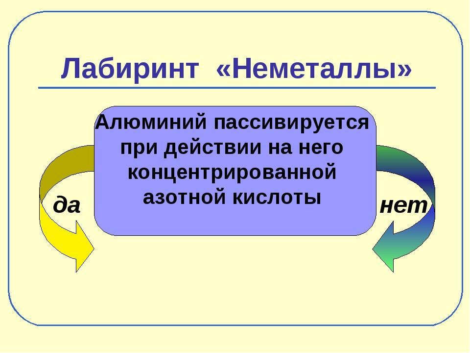 Лабиринт «Неметаллы» да нет Алюминий пассивируется при действии на него конце...
