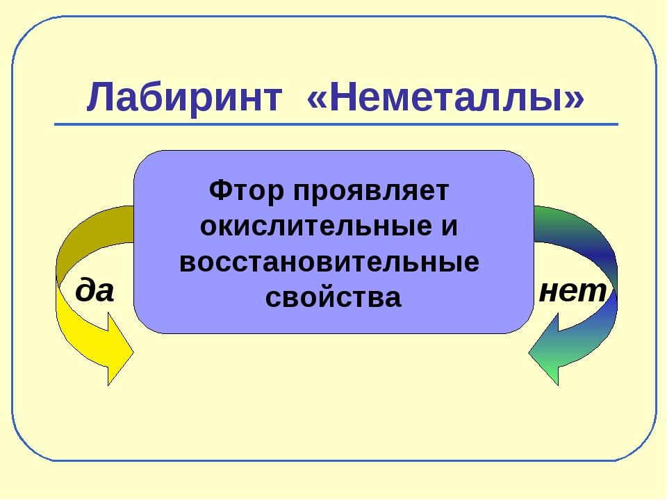 Лабиринт «Неметаллы» да нет Фтор проявляет окислительные и восстановительные...