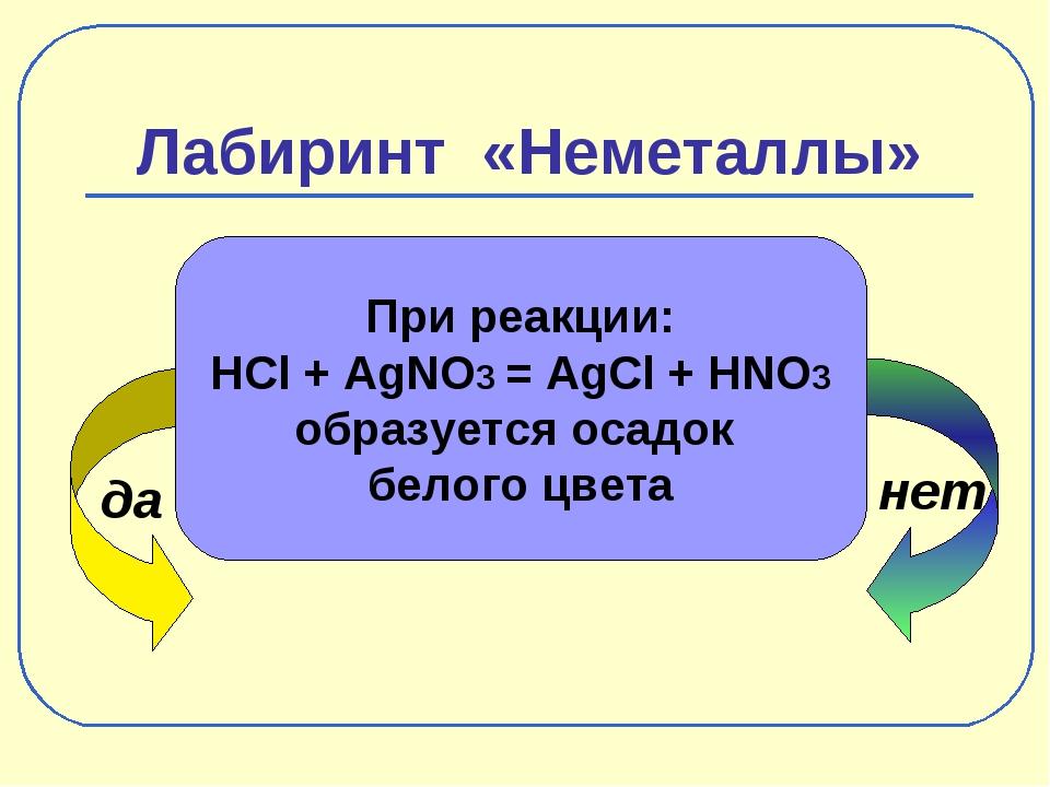 Лабиринт «Неметаллы» да нет При реакции: HCl + AgNO3 = AgCl + HNO3 образуется...
