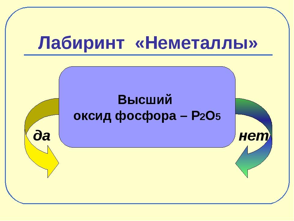 Лабиринт «Неметаллы» да нет Высший оксид фосфора – P2O5