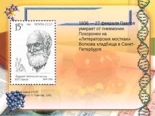 1936 — 27 февраля Павлов умирает от пневмонии. Похоронен на «Литераторских м