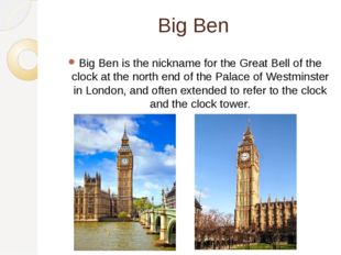 Big Ben Big Ben is the nickname for the Great Bell of the clock at the north