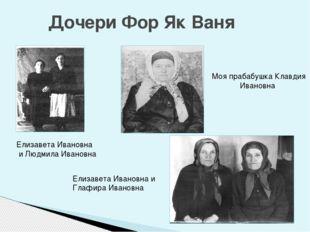 Дочери Фор Як Ваня Елизавета Ивановна и Людмила Ивановна Моя прабабушка Клав