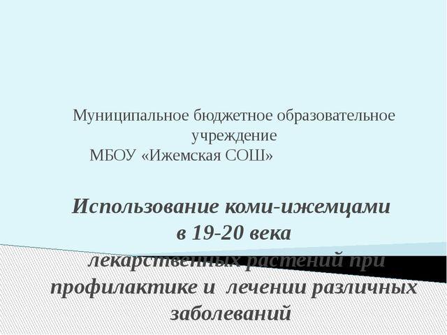 Муниципальное бюджетное образовательное учреждение МБОУ «Ижемская СОШ» Испол...