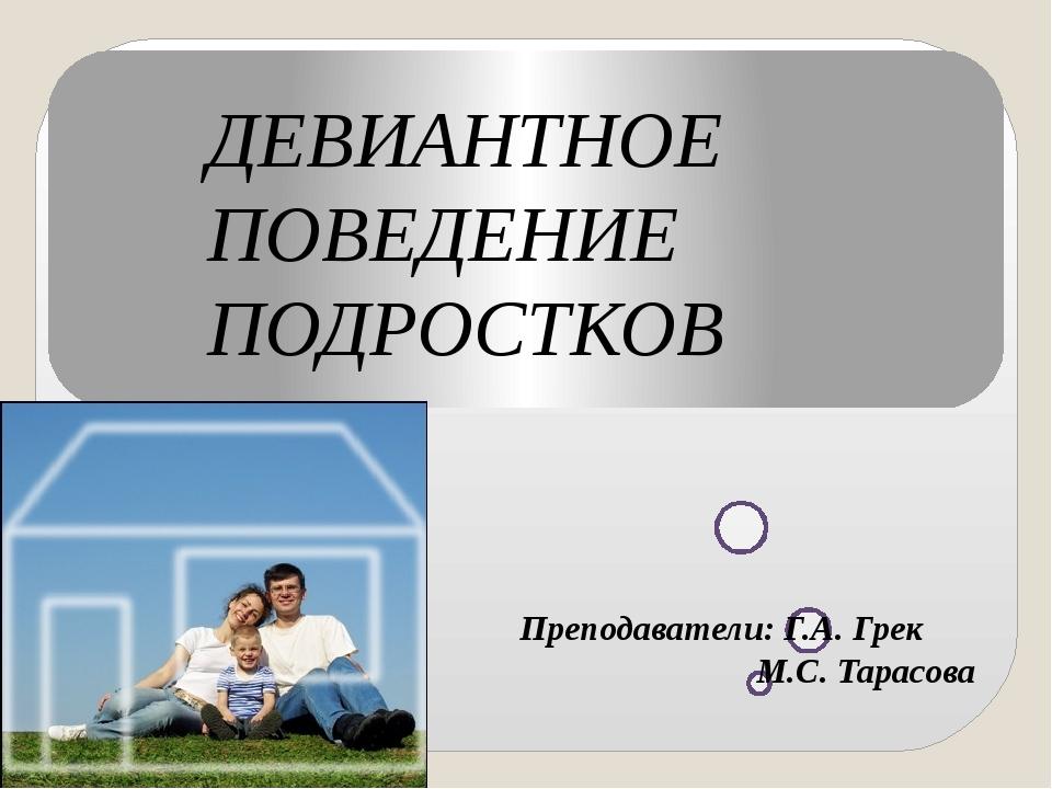 ДЕВИАНТНОЕ ПОВЕДЕНИЕ ПОДРОСТКОВ Преподаватели: Г.А. Грек М.С. Тарасова