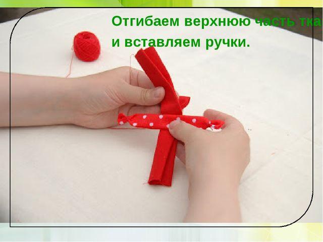 Отгибаем верхнюю часть ткани и вставляем ручки.