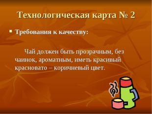 Технологическая карта № 2 Требования к качеству: Чай должен быть прозрачным
