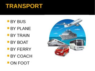 TRANSPORT BY BUS BY PLANE BY TRAIN BY BOAT BY FERRY BY COACH ON FOOT