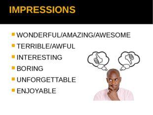 IMPRESSIONS WONDERFUL/AMAZING/AWESOME TERRIBLE/AWFUL INTERESTING BORING UNFOR