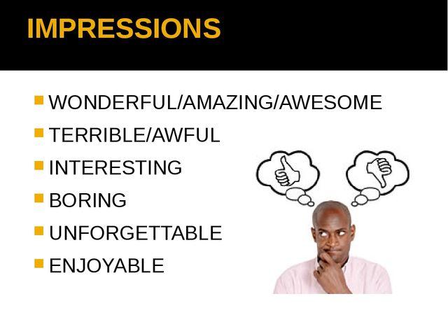 IMPRESSIONS WONDERFUL/AMAZING/AWESOME TERRIBLE/AWFUL INTERESTING BORING UNFOR...