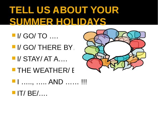 TELL US ABOUT YOUR SUMMER HOLIDAYS I/ GO/ TO …. I/ GO/ THERE BY… I/ STAY/ AT...