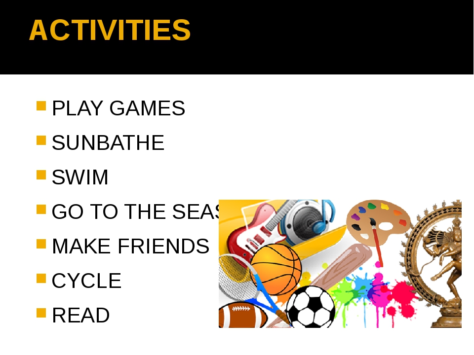 ACTIVITIES PLAY GAMES SUNBATHE SWIM GO TO THE SEASIDE MAKE FRIENDS CYCLE READ