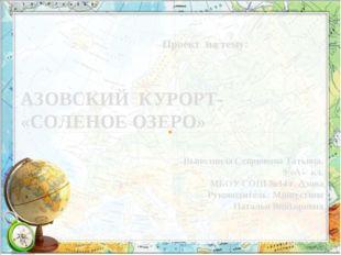 Проект на тему: АЗОВСКИЙ КУРОРТ- «СОЛЕНОЕ ОЗЕРО» Выполнила Севрюкова Татьяна