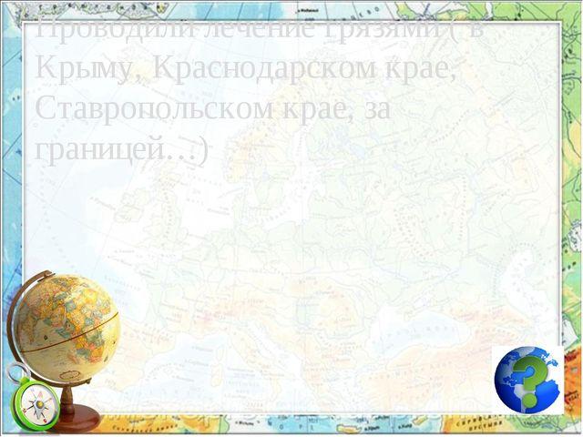 Проводили лечение грязями ( в Крыму, Краснодарском крае, Ставропольском крае,...