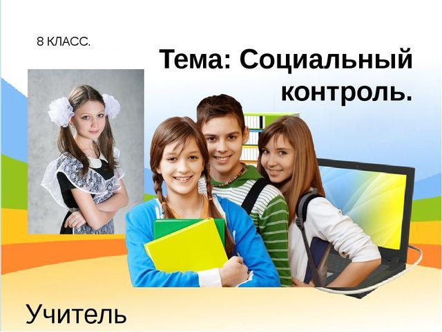 8 КЛАСС. Учитель обществознания: Беспалов И.А. Тема: Социальный контроль.