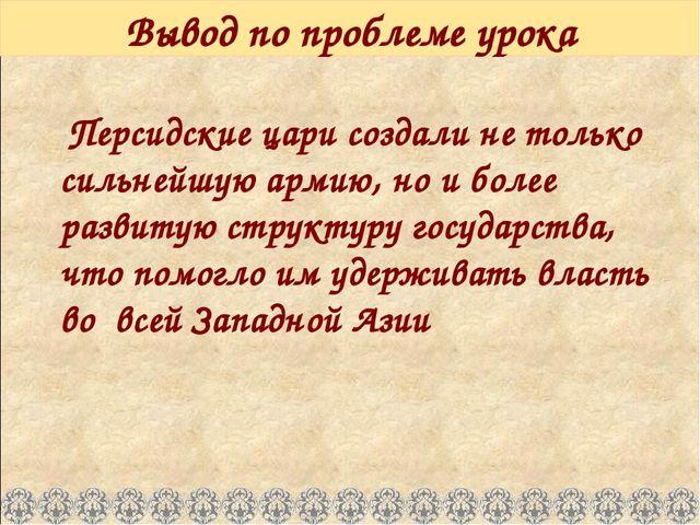 Вывод по проблеме урока Персидские цари создали не только сильнейшую армию, н...