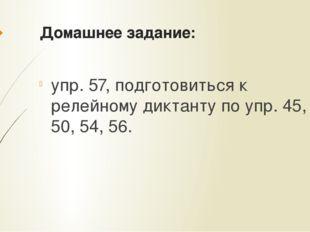 Домашнее задание: упр. 57, подготовиться к релейному диктанту по упр. 45, 46,