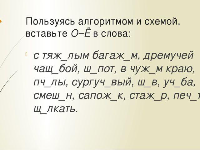 Пользуясь алгоритмом и схемой, вставьте О–Ё в слова: с тяж_лым багаж_м, дрему...