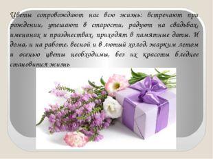 Цветы сопровождают нас всю жизнь: встречают при рождении, утешают в старости,