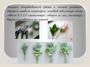 Возьмем понравившиеся цветы и листья растений, обрежем стебель секатором, ост