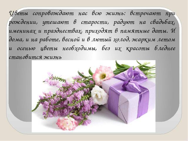 Цветы сопровождают нас всю жизнь: встречают при рождении, утешают в старости,...