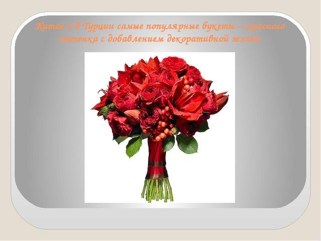 Китае и в Турции самые популярные букеты – красного оттенка с добавлением дек...