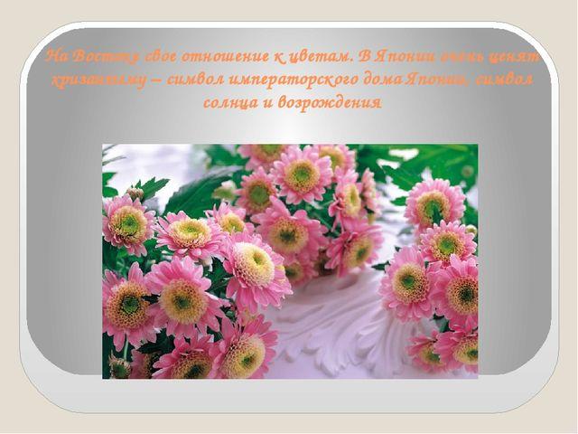На Востоке свое отношение к цветам. В Японии очень ценят хризантему – символ...