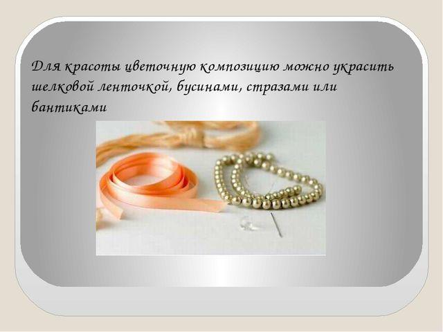 Для красоты цветочную композицию можно украсить шелковой ленточкой, бусинами,...