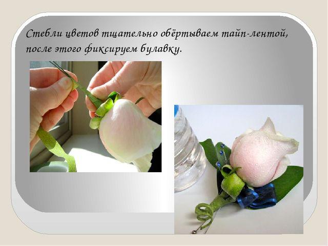 Стебли цветов тщательно обёртываем тайп-лентой, после этого фиксируем булавку.