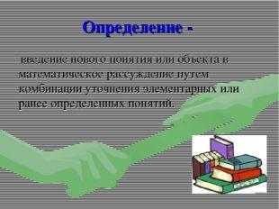 Определение - введение нового понятия или объекта в математическое рассуждени