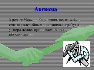 Аксиома (греч. axiōma—общепринятое, от axio - считаю достойным, настаиваю, т