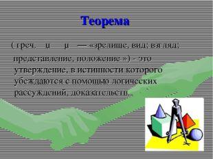 Теорема ( греч.θεώρημα— «зрелище, вид;взгляд; представление, положение »)