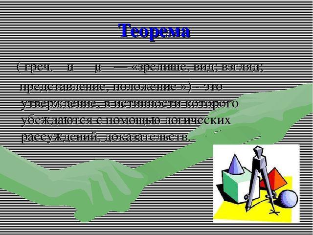 Теорема ( греч.θεώρημα— «зрелище, вид;взгляд; представление, положение »)...