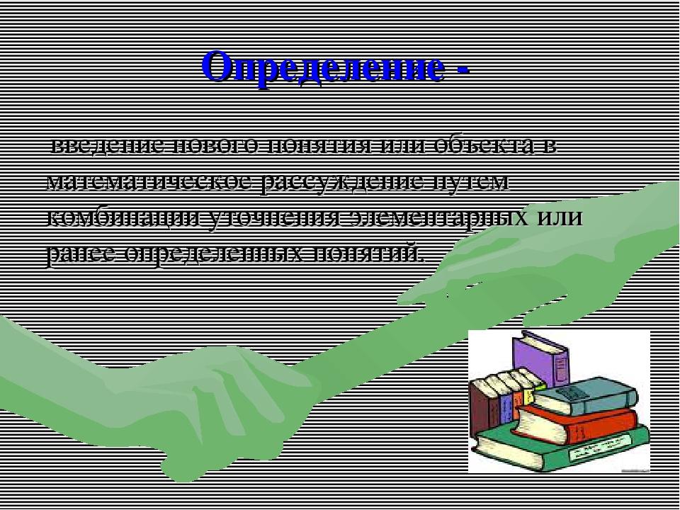 Определение - введение нового понятия или объекта в математическое рассуждени...