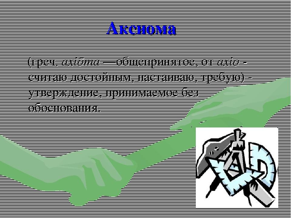 Аксиома (греч. axiōma—общепринятое, от axio - считаю достойным, настаиваю, т...