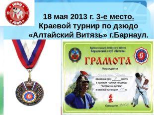 18 мая 2013 г. 3-е место. Краевой турнир по дзюдо «Алтайский Витязь» г.Барнау