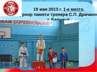 19 мая 2013 г. 1-е место. Турнир памяти тренера С.П. Драчанова г. Барнаул. ht