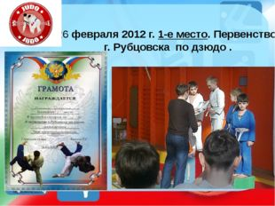 26 февраля 2012 г. 1-е место. Первенство г. Рубцовска по дзюдо . http://ku4mi